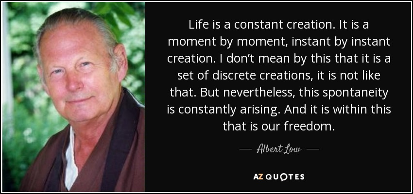 Life is a constant creation. It is a moment by moment, instant by instant creation. I don't mean by this that it is a set of discrete creations, it is not like that. But nevertheless, this spontaneity is constantly arising. And it is within this that is our freedom. - Albert Low