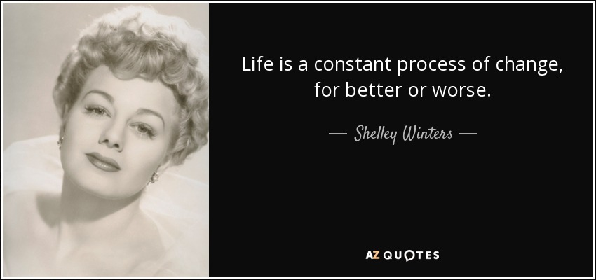 Life is a constant process of change, for better or worse. - Shelley Winters