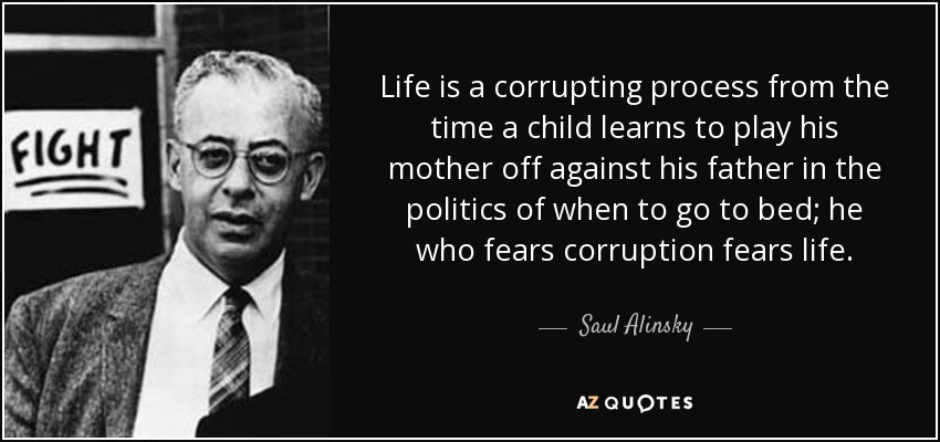 Life is a corrupting process from the time a child learns to play his mother off against his father in the politics of when to go to bed; he who fears corruption fears life. - Saul Alinsky