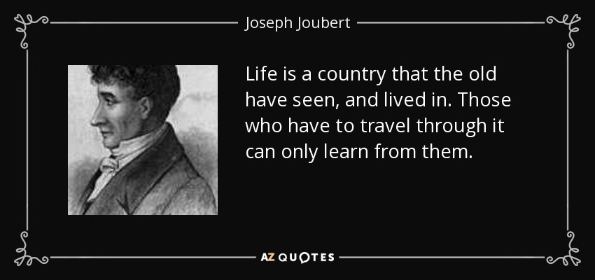 Life is a country that the old have seen, and lived in. Those who have to travel through it can only learn from them. - Joseph Joubert