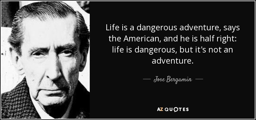 Life is a dangerous adventure, says the American, and he is half right: life is dangerous, but it's not an adventure. - Jose Bergamin