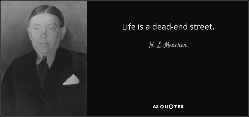 Life is a dead-end street. - H. L. Mencken
