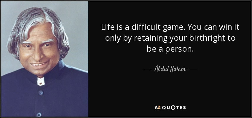 Life is a difficult game. You can win it only by retaining your birthright to be a person. - Abdul Kalam