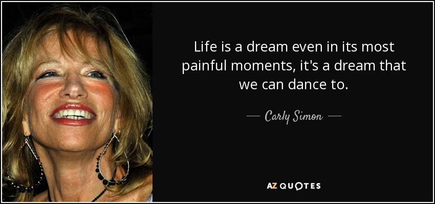 Life is a dream even in its most painful moments, it's a dream that we can dance to. - Carly Simon