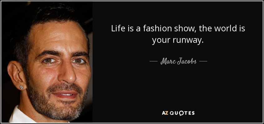 Life is a fashion show, the world is your runway. - Marc Jacobs
