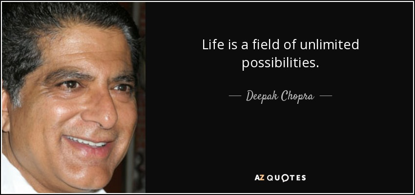 Life is a field of unlimited possibilities. - Deepak Chopra