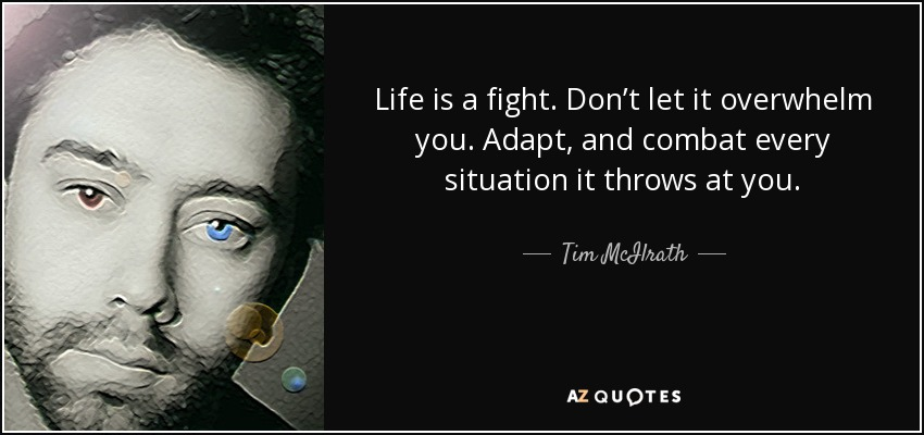Life is a fight. Don't let it overwhelm you. Adapt, and combat every situation it throws at you. - Tim McIlrath