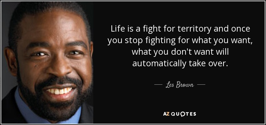 Fight For Your Life Quotes Interesting Les Brown Quote Life Is A Fight For Territory And Once You Stop.