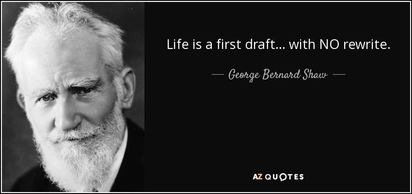 Life is a first draft... with NO rewrite. - George Bernard Shaw
