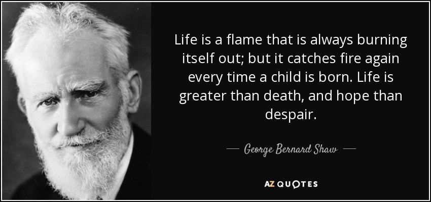 Life is a flame that is always burning itself out; but it catches fire again every time a child is born. Life is greater than death, and hope than despair. - George Bernard Shaw