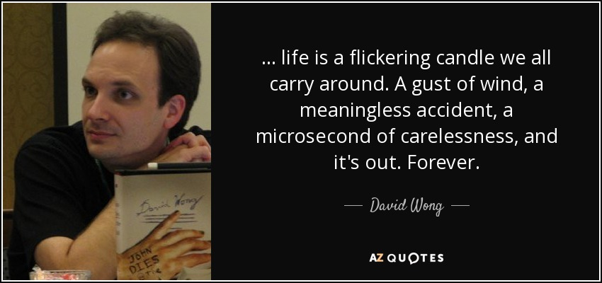 ... life is a flickering candle we all carry around. A gust of wind, a meaningless accident, a microsecond of carelessness, and it's out. Forever. - David Wong