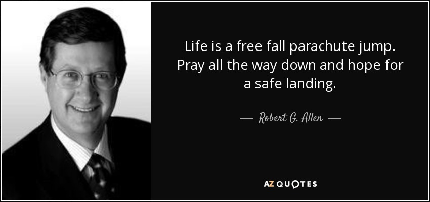 Life is a free fall parachute jump. Pray all the way down and hope for a safe landing. - Robert G. Allen
