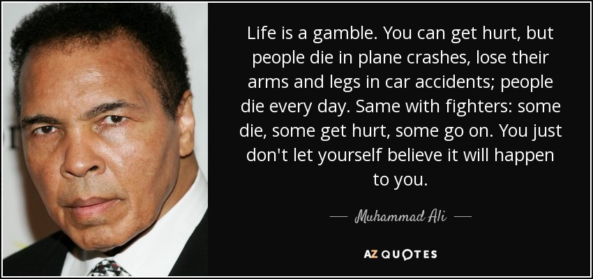 Life is a gamble. You can get hurt, but people die in plane crashes, lose their arms and legs in car accidents; people die every day. Same with fighters: some die, some get hurt, some go on. You just don't let yourself believe it will happen to you. - Muhammad Ali