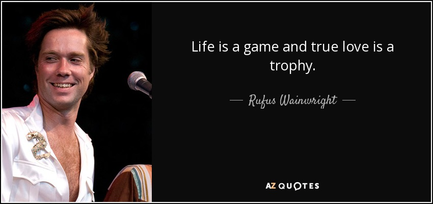 Life is a game and true love is a trophy. - Rufus Wainwright