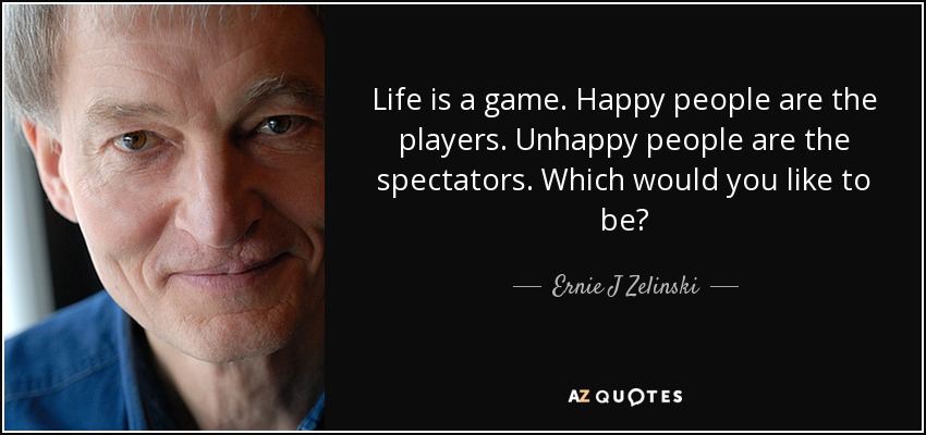 Life is a game. Happy people are the players. Unhappy people are the spectators. Which would you like to be? - Ernie J Zelinski