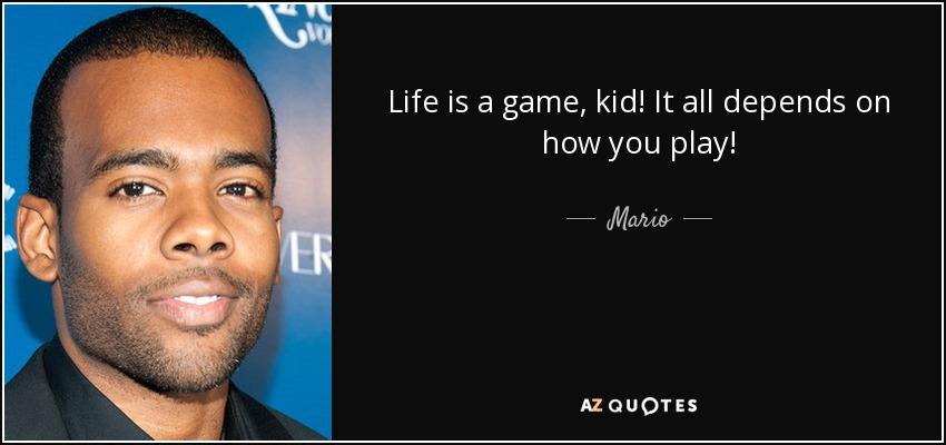 Life is a game, kid! It all depends on how you play! - Mario