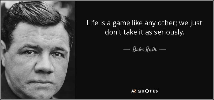 Life is a game like any other; we just don't take it as seriously. - Babe Ruth
