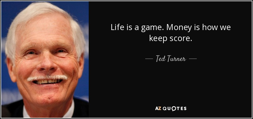 Life is a game. Money is how we keep score. - Ted Turner