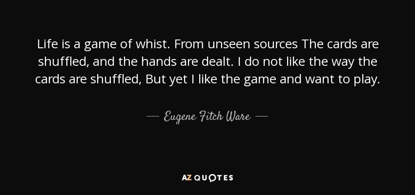 Life is a game of whist. From unseen sources The cards are shuffled, and the hands are dealt. I do not like the way the cards are shuffled, But yet I like the game and want to play. - Eugene Fitch Ware