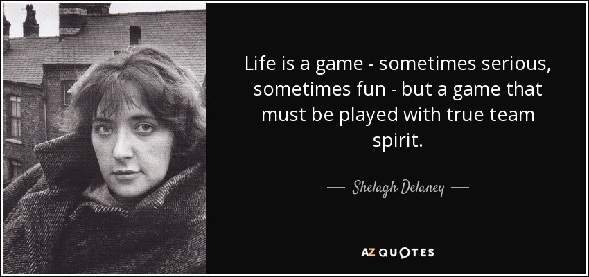 Life is a game - sometimes serious, sometimes fun - but a game that must be played with true team spirit. - Shelagh Delaney