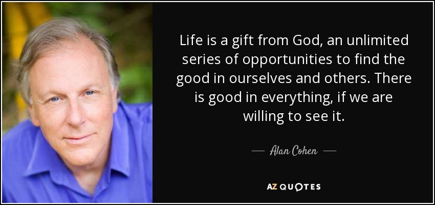 Life is a gift from God, an unlimited series of opportunities to find the good in ourselves and others. There is good in everything, if we are willing to see it. - Alan Cohen