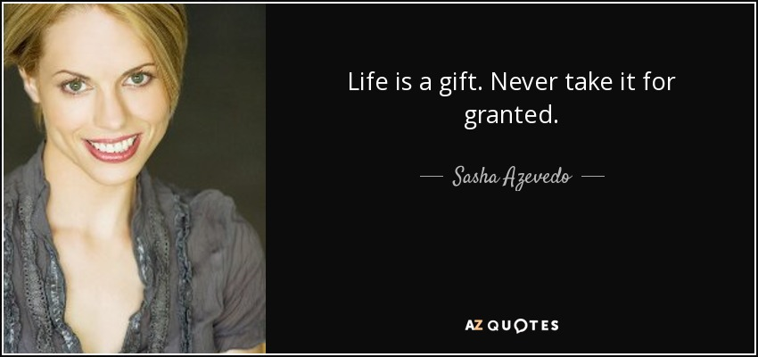 Life is a gift. Never take it for granted. - Sasha Azevedo