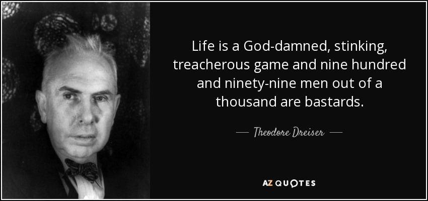 Life is a God-damned, stinking, treacherous game and nine hundred and ninety-nine men out of a thousand are bastards. - Theodore Dreiser