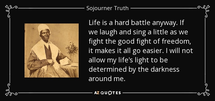 Sojourner Truth quote: Life is a hard battle anyway. If we ...