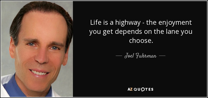 Life is a highway - the enjoyment you get depends on the lane you choose. - Joel Fuhrman