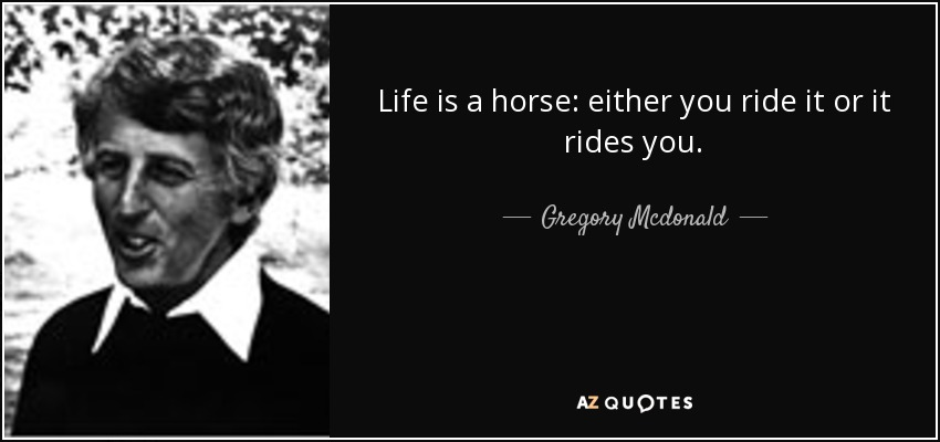 Life is a horse: either you ride it or it rides you. - Gregory Mcdonald