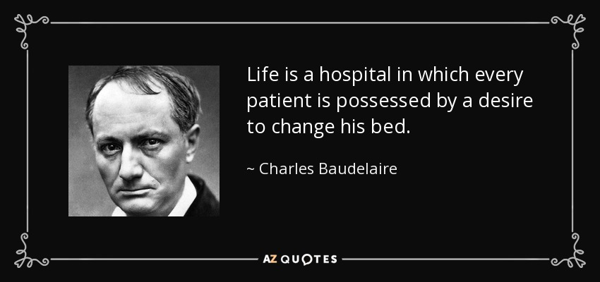 Life is a hospital in which every patient is possessed by a desire to change his bed. - Charles Baudelaire