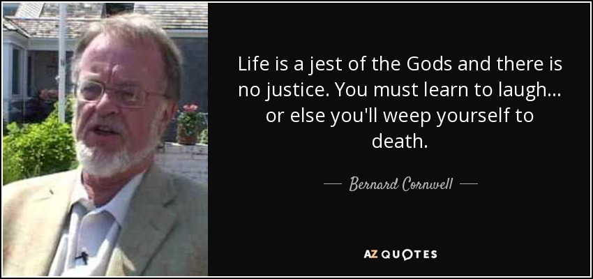 Life is a jest of the Gods and there is no justice. You must learn to laugh… or else you'll weep yourself to death. - Bernard Cornwell
