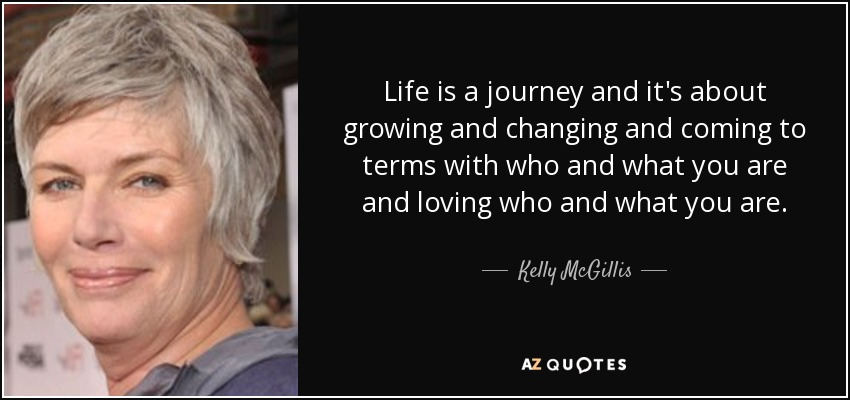 Life is a journey and it's about growing and changing and coming to terms with who and what you are and loving who and what you are. - Kelly McGillis