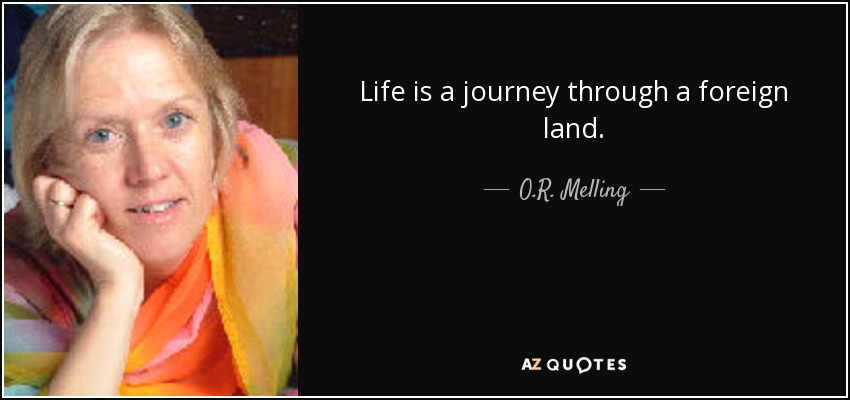 Life is a journey through a foreign land. - O.R. Melling