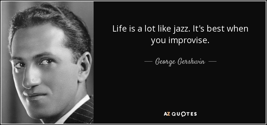 Life is a lot like jazz. It's best when you improvise. - George Gershwin