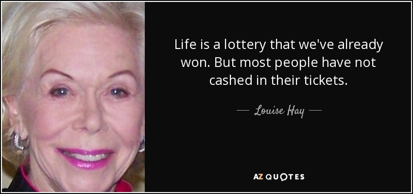 Life is a lottery that we've already won. But most people have not cashed in their tickets. - Louise Hay