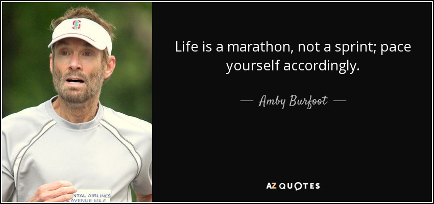 Life is a marathon, not a sprint; pace yourself accordingly. - Amby Burfoot