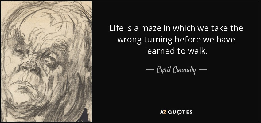 Life is a maze in which we take the wrong turning before we have learned to walk. - Cyril Connolly