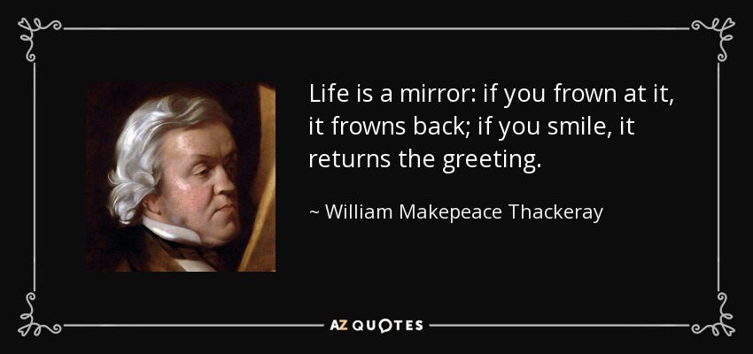 Life is a mirror: if you frown at it, it frowns back; if you smile, it returns the greeting. - William Makepeace Thackeray