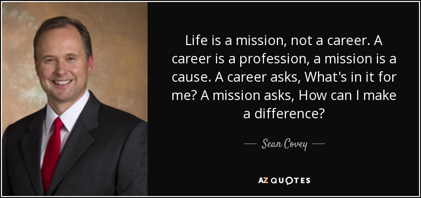 Life is a mission, not a career. A career is a profession, a mission is a cause. A career asks, What's in it for me? A mission asks, How can I make a difference? - Sean Covey