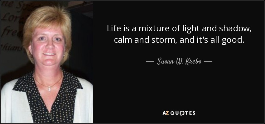 Life is a mixture of light and shadow, calm and storm, and it's all good. - Susan W. Krebs
