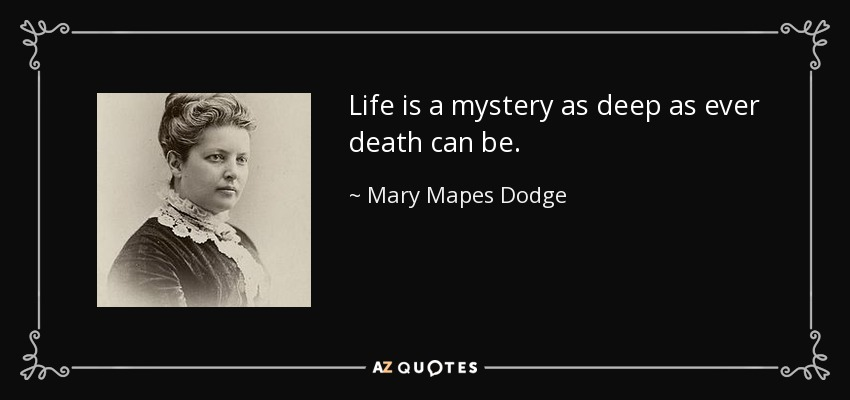 Life is a mystery as deep as ever death can be. - Mary Mapes Dodge