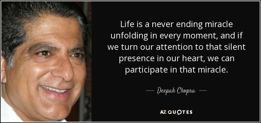Life is a never ending miracle unfolding in every moment, and if we turn our attention to that silent presence in our heart, we can participate in that miracle. - Deepak Chopra