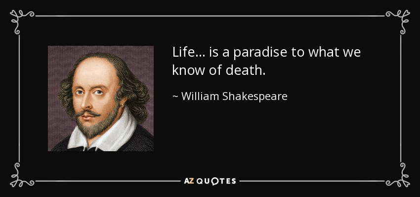 Life... is a paradise to what we know of death. - William Shakespeare