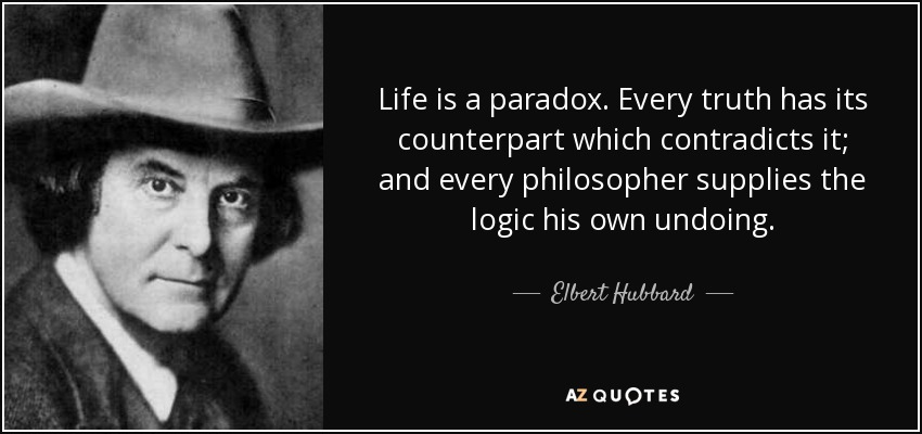 Life Is A Paradox Every Truth Has Its Counterpart Which Contradicts It And