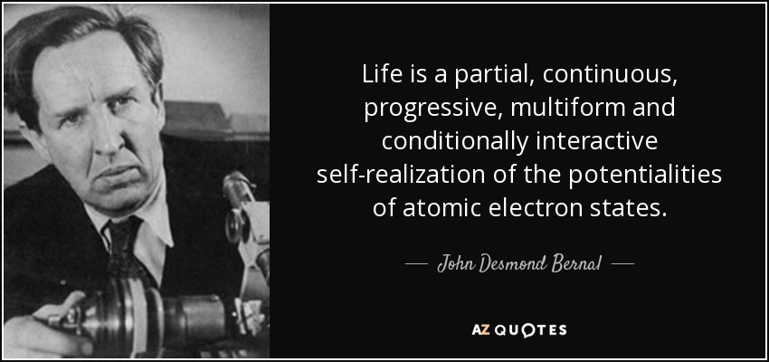 Life is a partial, continuous, progressive, multiform and conditionally interactive self-realization of the potentialities of atomic electron states. - John Desmond Bernal