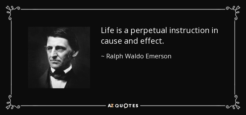 Life is a perpetual instruction in cause and effect. - Ralph Waldo Emerson