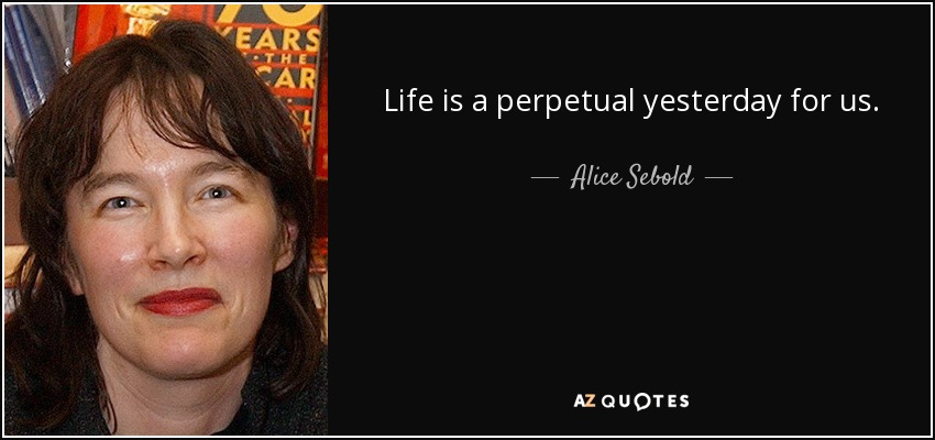 Life is a perpetual yesterday for us. - Alice Sebold