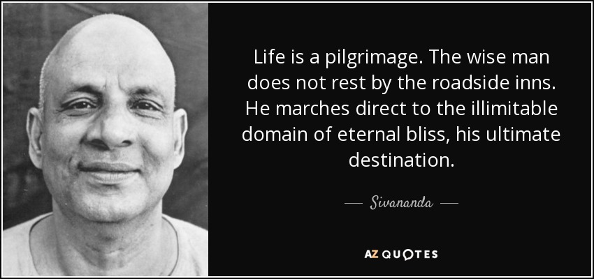 Life is a pilgrimage. The wise man does not rest by the roadside inns. He marches direct to the illimitable domain of eternal bliss, his ultimate destination. - Sivananda