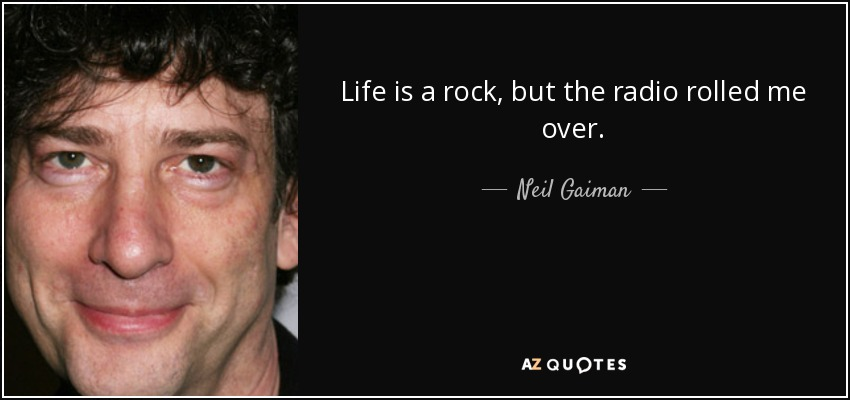 Life is a rock, but the radio rolled me over. - Neil Gaiman